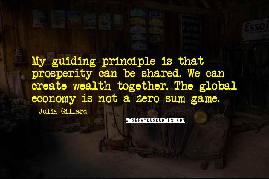 Julia Gillard quotes: My guiding principle is that prosperity can be shared. We can create wealth together. The global economy is not a zero-sum game.