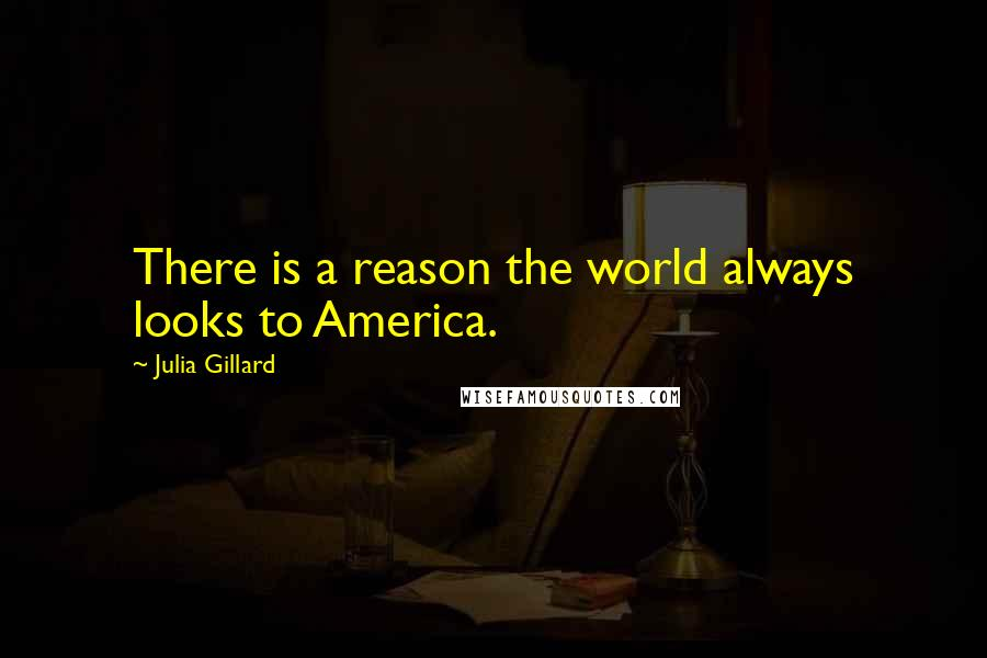 Julia Gillard quotes: There is a reason the world always looks to America.