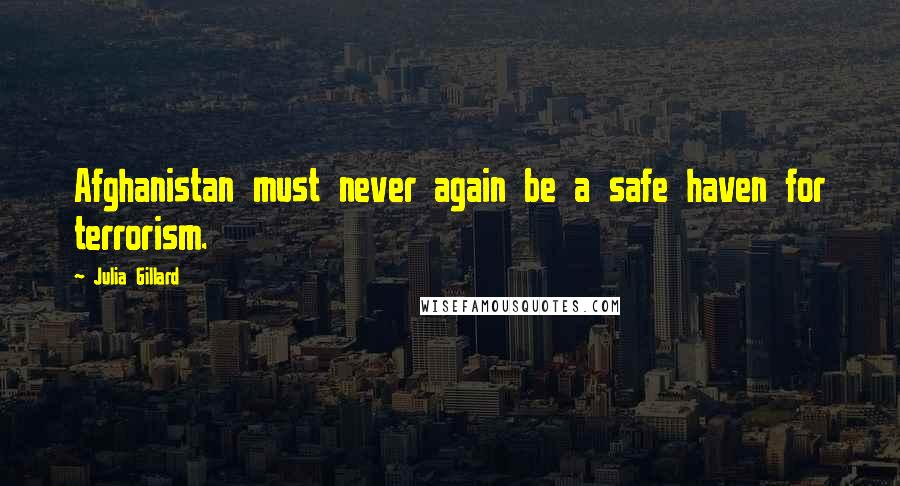Julia Gillard quotes: Afghanistan must never again be a safe haven for terrorism.