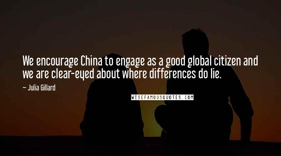 Julia Gillard quotes: We encourage China to engage as a good global citizen and we are clear-eyed about where differences do lie.