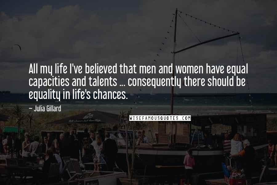 Julia Gillard quotes: All my life I've believed that men and women have equal capacities and talents ... consequently there should be equality in life's chances.