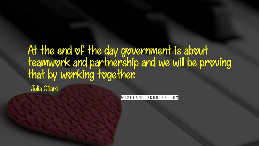 Julia Gillard quotes: At the end of the day government is about teamwork and partnership and we will be proving that by working together.