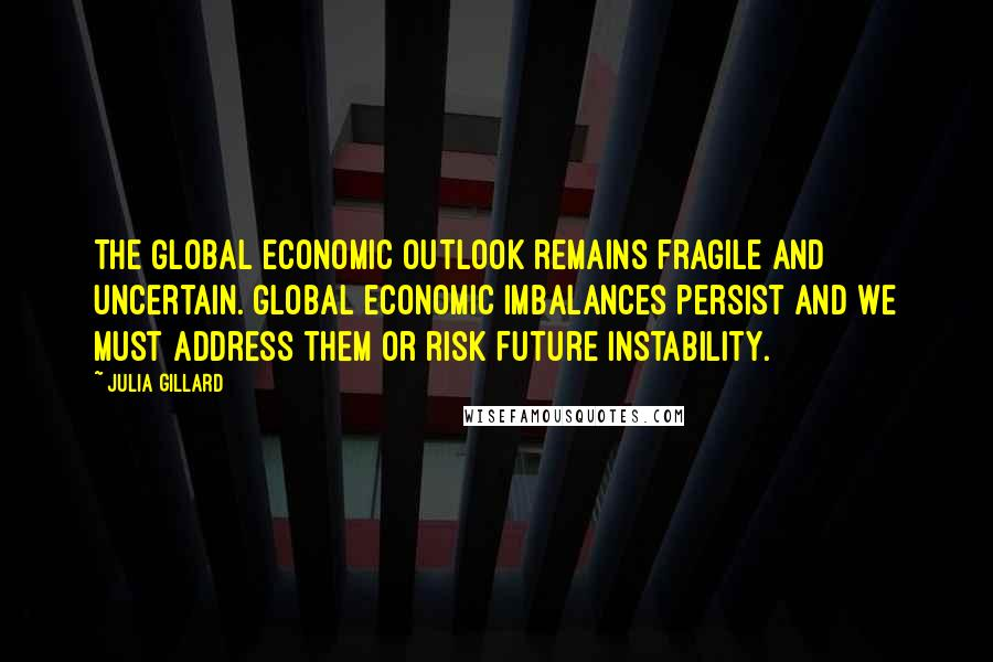 Julia Gillard quotes: The global economic outlook remains fragile and uncertain. Global economic imbalances persist and we must address them or risk future instability.