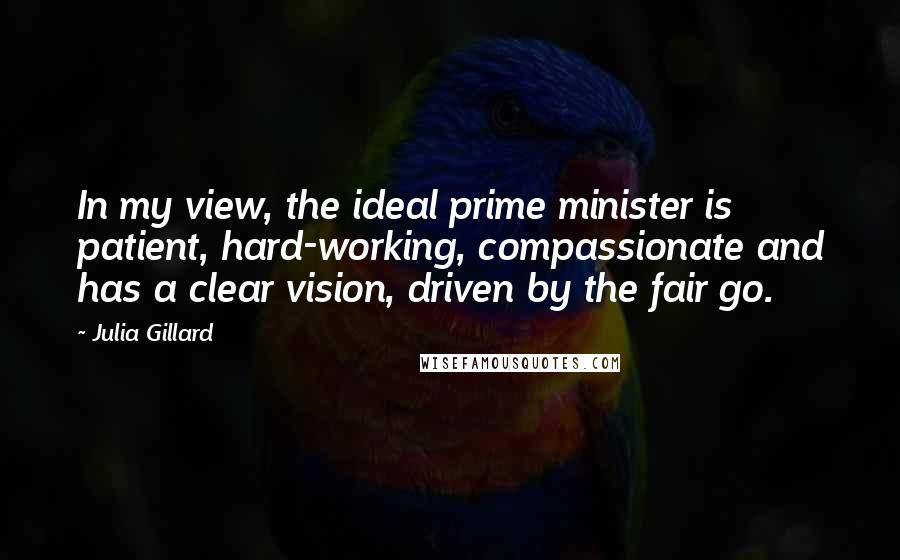 Julia Gillard quotes: In my view, the ideal prime minister is patient, hard-working, compassionate and has a clear vision, driven by the fair go.