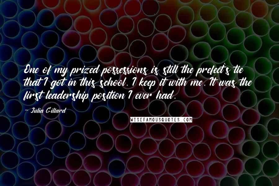 Julia Gillard quotes: One of my prized possessions is still the prefect's tie that I got in this school. I keep it with me. It was the first leadership position I ever had.