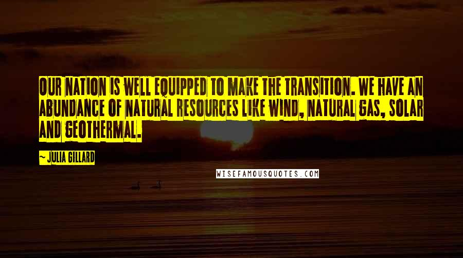 Julia Gillard quotes: Our nation is well equipped to make the transition. We have an abundance of natural resources like wind, natural gas, solar and geothermal.