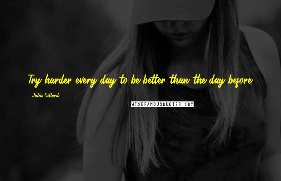 Julia Gillard quotes: Try harder every day to be better than the day before.