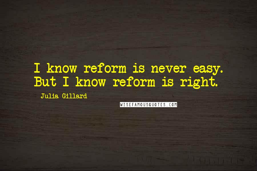 Julia Gillard quotes: I know reform is never easy. But I know reform is right.