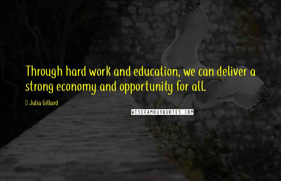 Julia Gillard quotes: Through hard work and education, we can deliver a strong economy and opportunity for all.