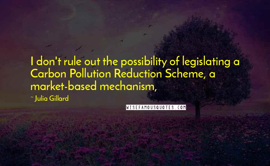 Julia Gillard quotes: I don't rule out the possibility of legislating a Carbon Pollution Reduction Scheme, a market-based mechanism,