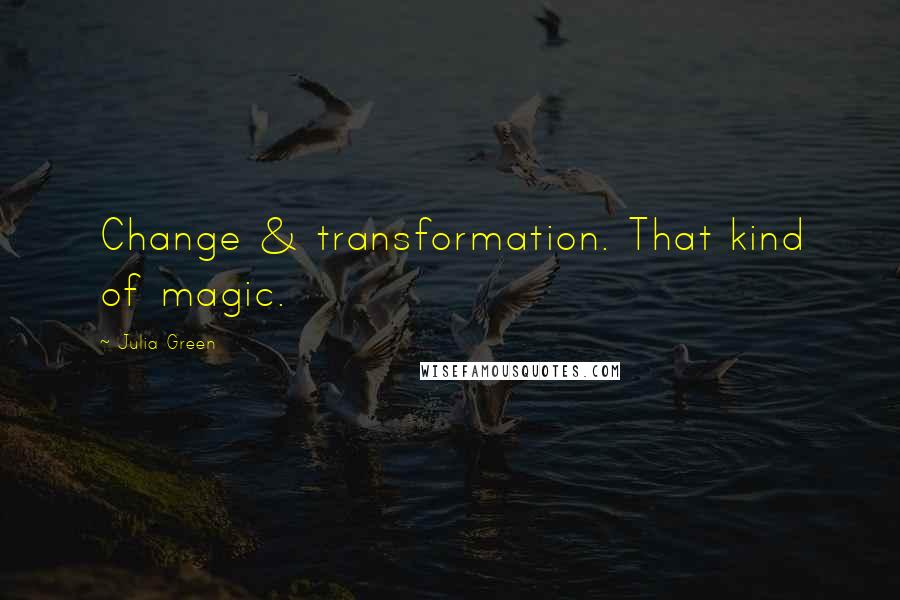 Julia Green quotes: Change & transformation. That kind of magic.