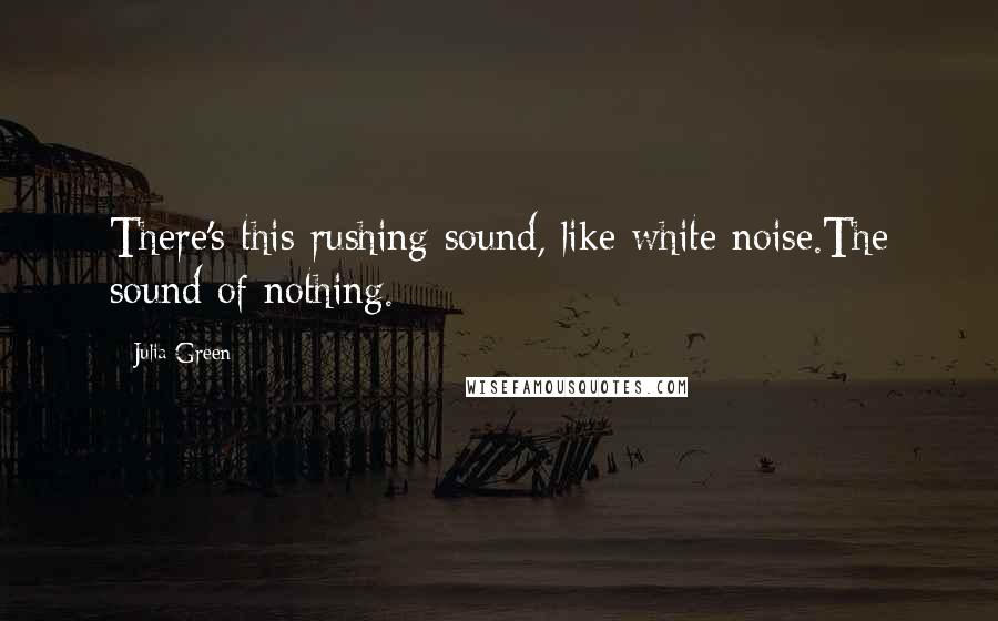 Julia Green quotes: There's this rushing sound, like white noise.The sound of nothing.