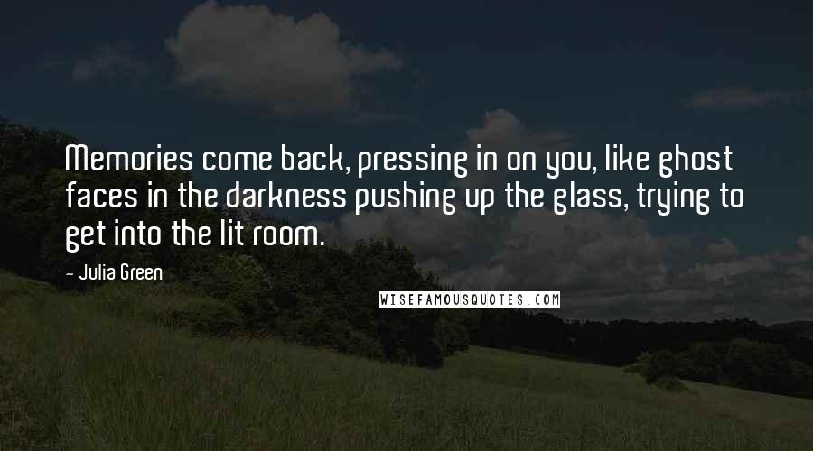 Julia Green quotes: Memories come back, pressing in on you, like ghost faces in the darkness pushing up the glass, trying to get into the lit room.