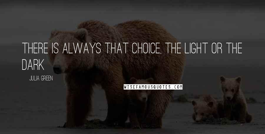 Julia Green quotes: There is always that choice, the light or the dark