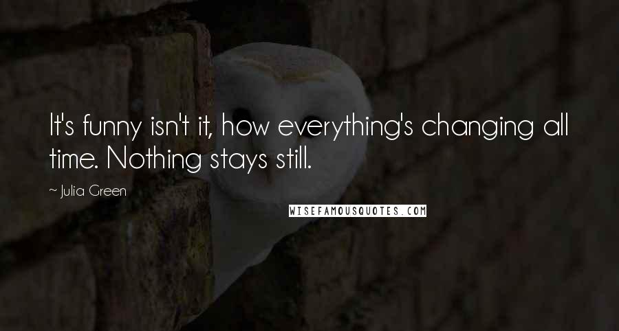 Julia Green quotes: It's funny isn't it, how everything's changing all time. Nothing stays still.