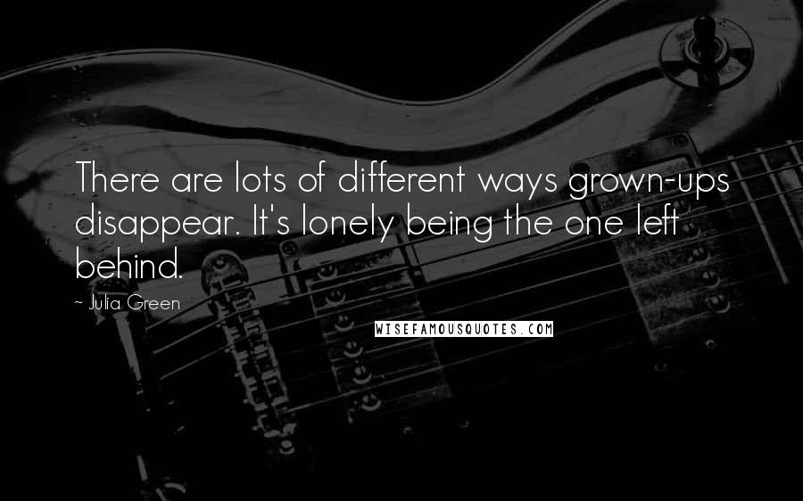 Julia Green quotes: There are lots of different ways grown-ups disappear. It's lonely being the one left behind.