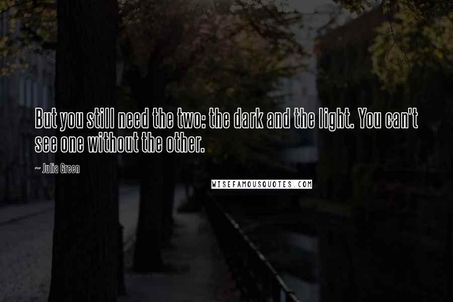 Julia Green quotes: But you still need the two: the dark and the light. You can't see one without the other.