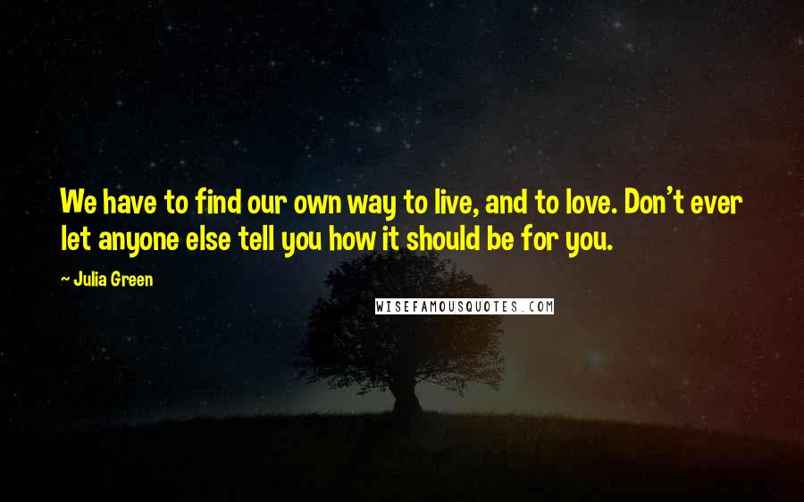 Julia Green quotes: We have to find our own way to live, and to love. Don't ever let anyone else tell you how it should be for you.
