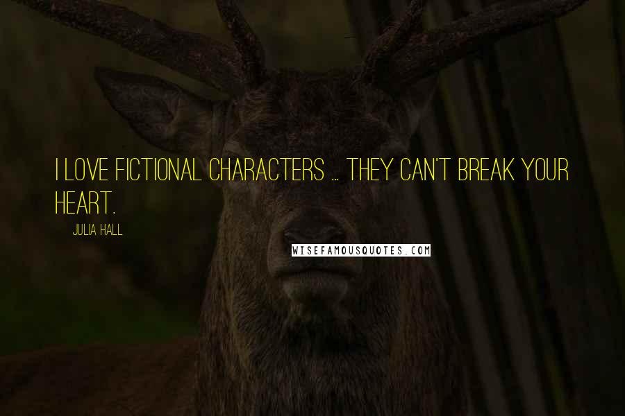 Julia Hall quotes: I love fictional characters ... they can't break your heart.