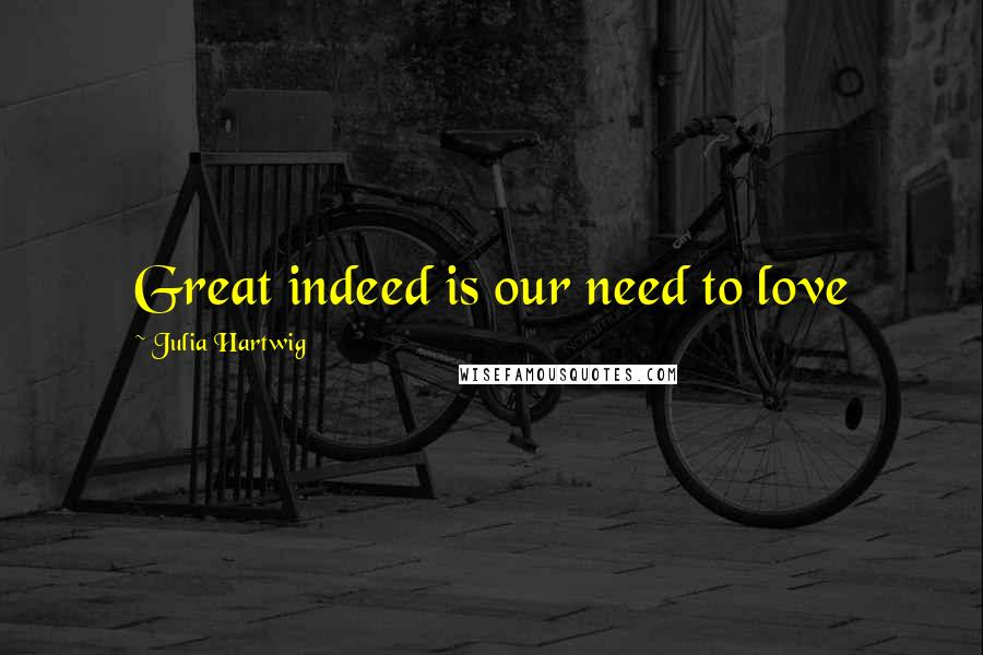 Julia Hartwig quotes: Great indeed is our need to love