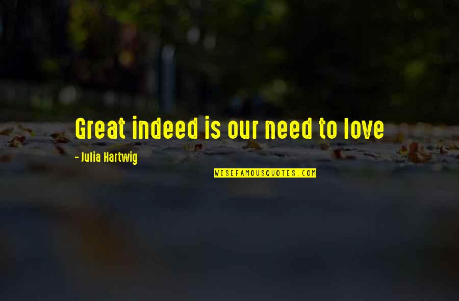 Julia Hartwig Quotes By Julia Hartwig: Great indeed is our need to love