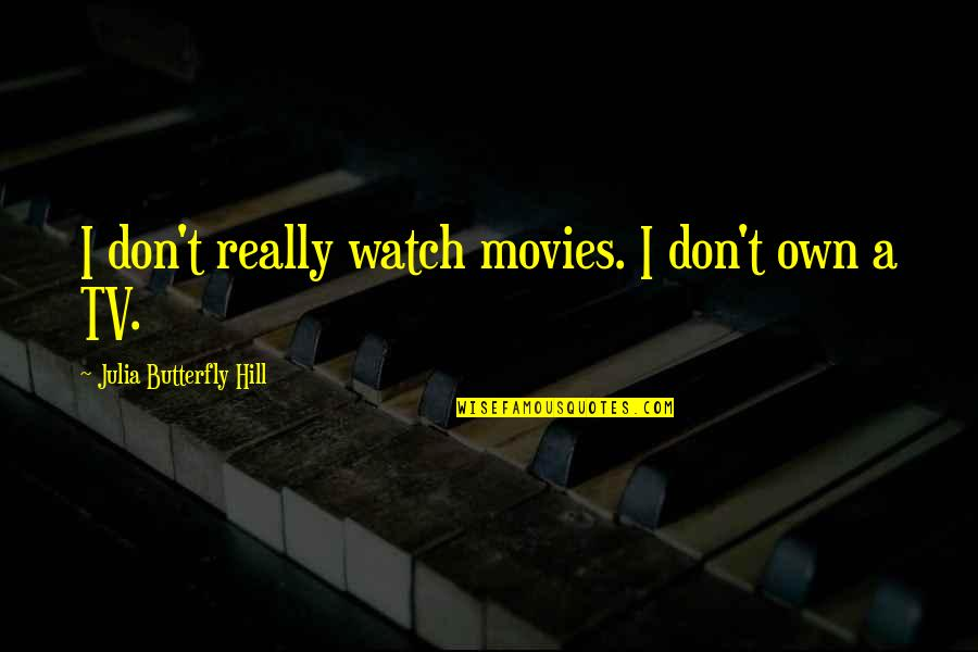 Julia Hill Quotes By Julia Butterfly Hill: I don't really watch movies. I don't own