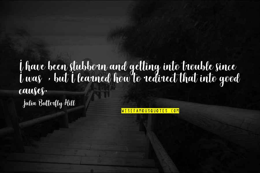 Julia Hill Quotes By Julia Butterfly Hill: I have been stubborn and getting into trouble