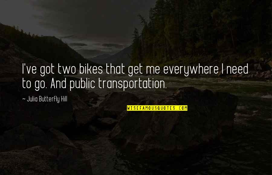 Julia Hill Quotes By Julia Butterfly Hill: I've got two bikes that get me everywhere