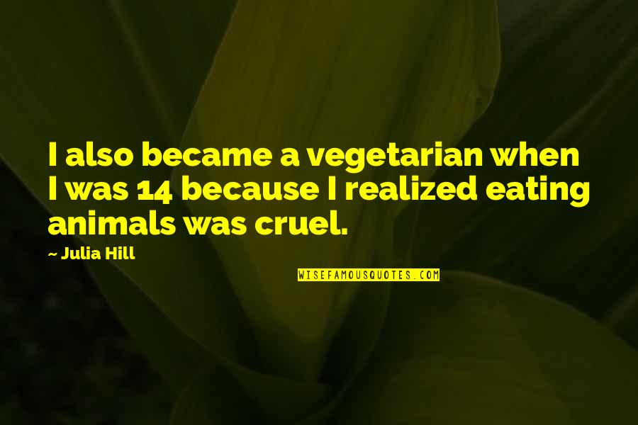 Julia Hill Quotes By Julia Hill: I also became a vegetarian when I was