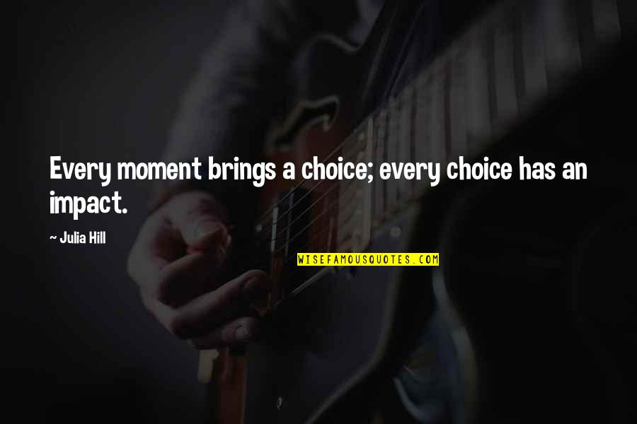 Julia Hill Quotes By Julia Hill: Every moment brings a choice; every choice has
