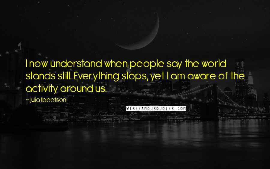 Julia Ibbotson quotes: I now understand when people say the world stands still. Everything stops, yet I am aware of the activity around us.
