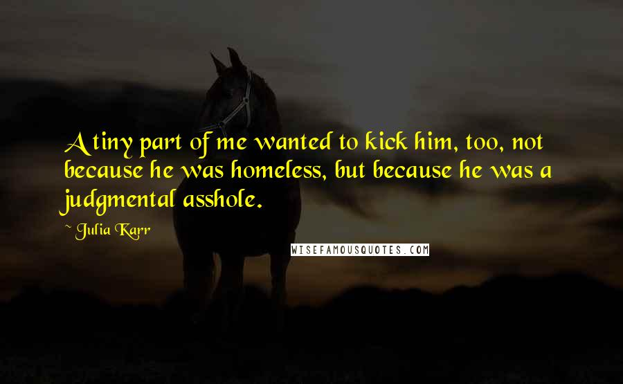 Julia Karr quotes: A tiny part of me wanted to kick him, too, not because he was homeless, but because he was a judgmental asshole.
