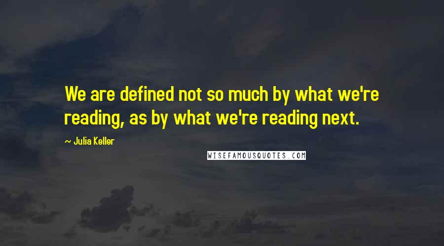 Julia Keller quotes: We are defined not so much by what we're reading, as by what we're reading next.