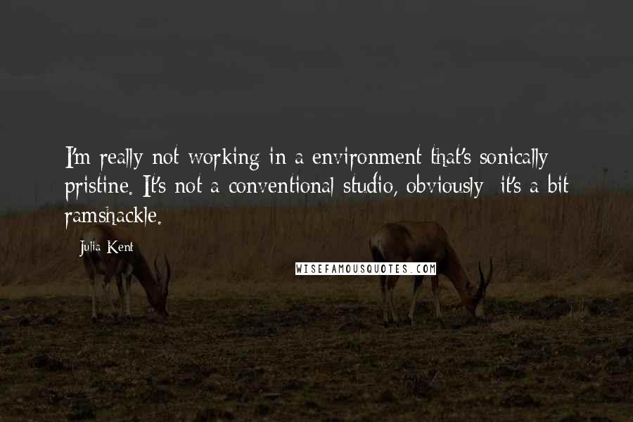 Julia Kent quotes: I'm really not working in a environment that's sonically pristine. It's not a conventional studio, obviously; it's a bit ramshackle.