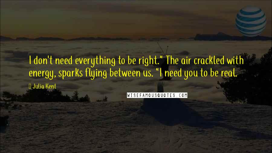 "Julia Kent quotes: I don't need everything to be right."" The air crackled with energy, sparks flying between us. ""I need you to be real."
