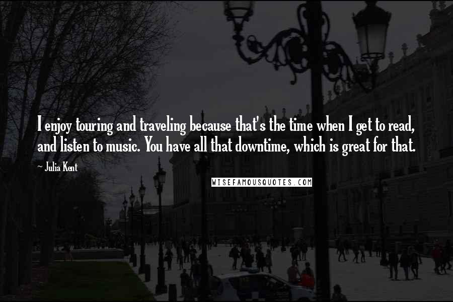 Julia Kent quotes: I enjoy touring and traveling because that's the time when I get to read, and listen to music. You have all that downtime, which is great for that.