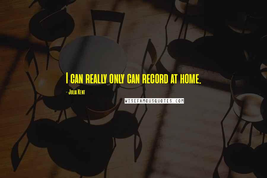 Julia Kent quotes: I can really only can record at home.