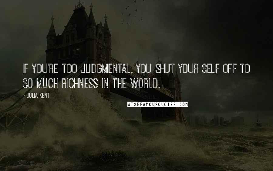 Julia Kent quotes: If you're too judgmental, you shut your self off to so much richness in the world.