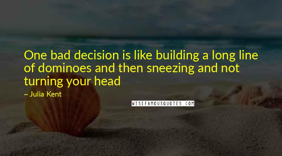 Julia Kent quotes: One bad decision is like building a long line of dominoes and then sneezing and not turning your head