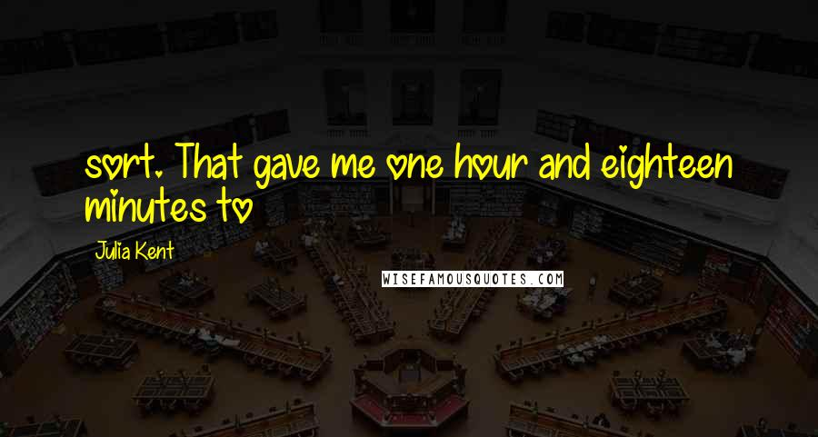 Julia Kent quotes: sort. That gave me one hour and eighteen minutes to