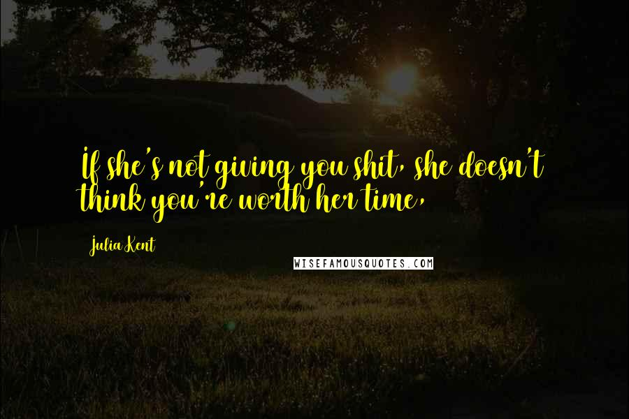 Julia Kent quotes: If she's not giving you shit, she doesn't think you're worth her time,