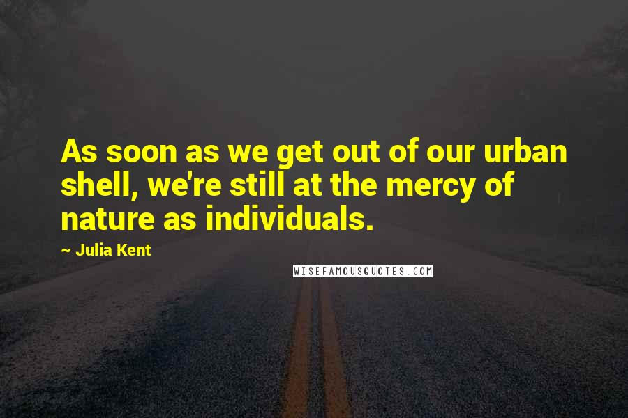 Julia Kent quotes: As soon as we get out of our urban shell, we're still at the mercy of nature as individuals.