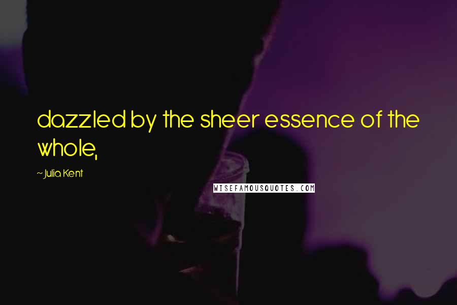 Julia Kent quotes: dazzled by the sheer essence of the whole,