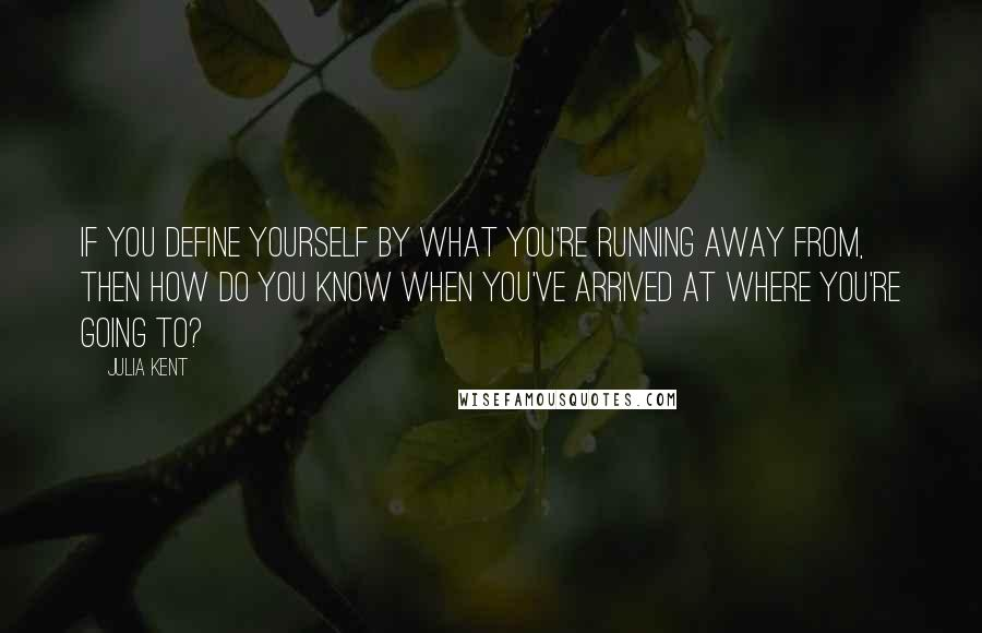 Julia Kent quotes: If you define yourself by what you're running away from, then how do you know when you've arrived at where you're going to?