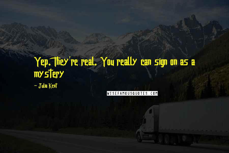 Julia Kent quotes: Yep. They're real. You really can sign on as a mystery