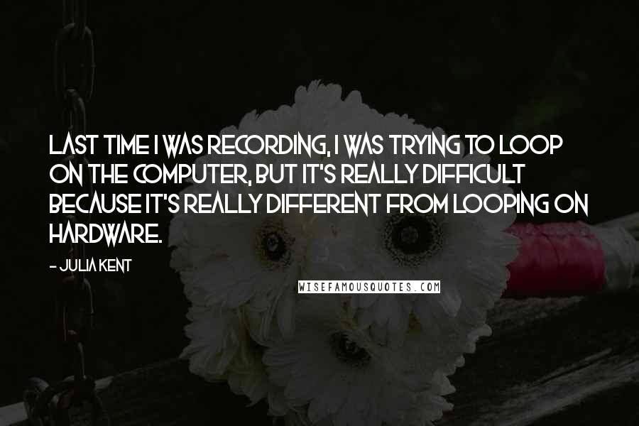 Julia Kent quotes: Last time I was recording, I was trying to loop on the computer, but it's really difficult because it's really different from looping on hardware.