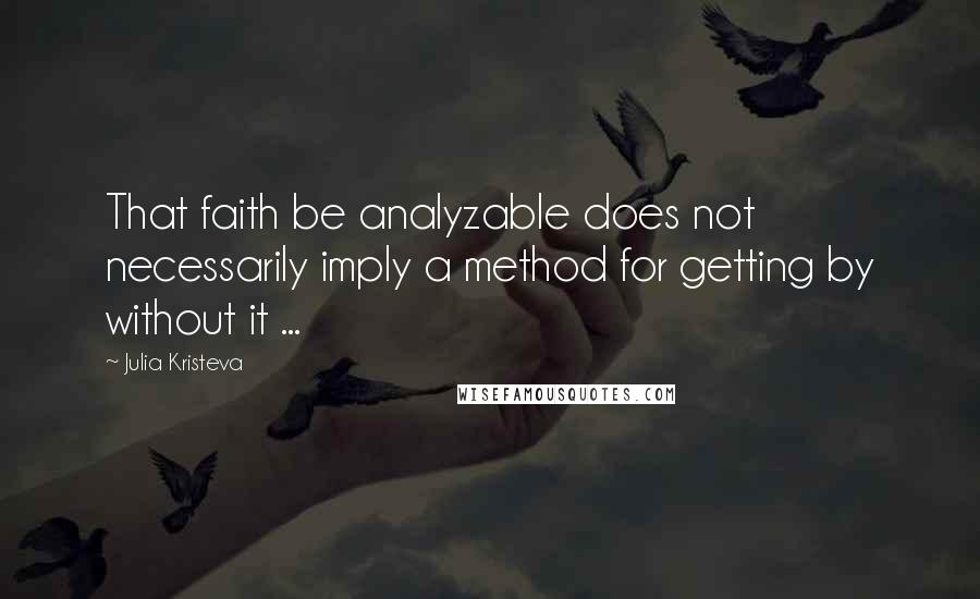 Julia Kristeva quotes: That faith be analyzable does not necessarily imply a method for getting by without it ...