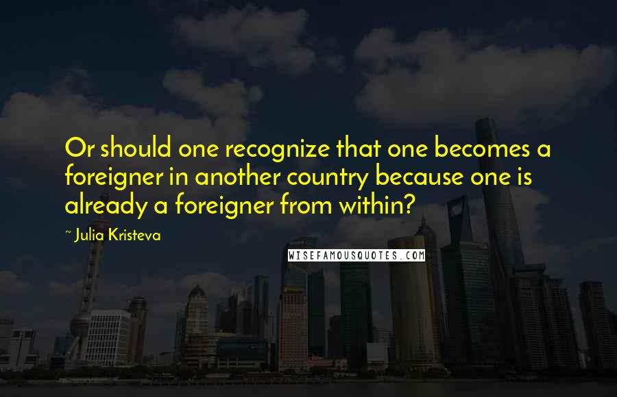 Julia Kristeva quotes: Or should one recognize that one becomes a foreigner in another country because one is already a foreigner from within?