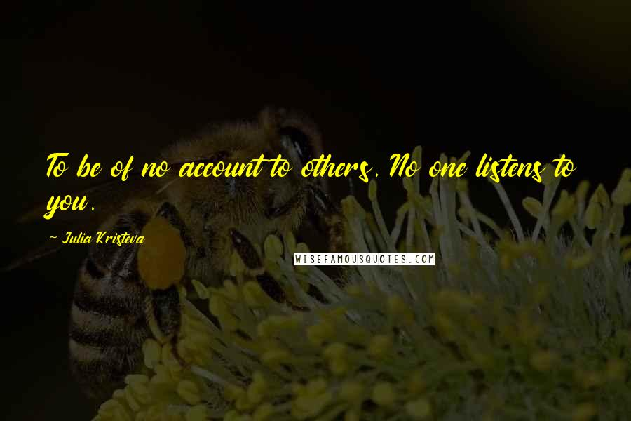 Julia Kristeva quotes: To be of no account to others. No one listens to you.