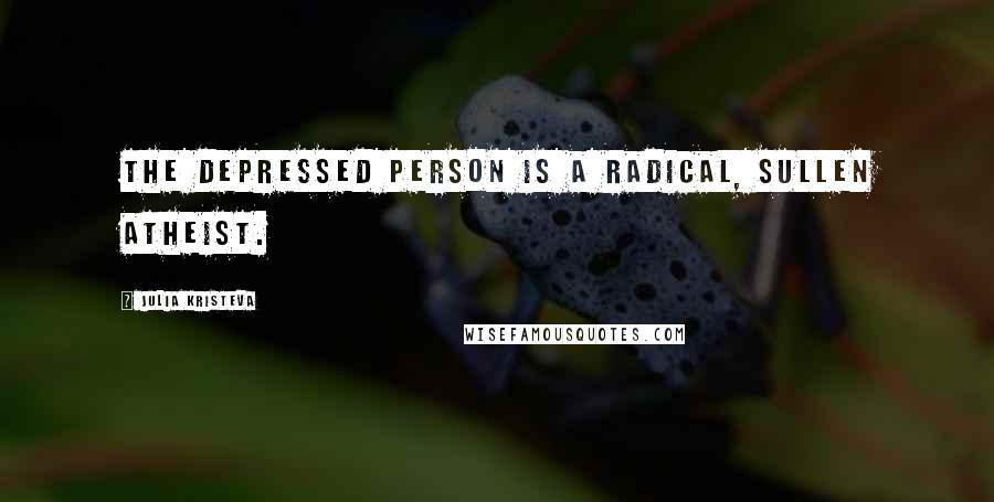 Julia Kristeva quotes: The depressed person is a radical, sullen atheist.